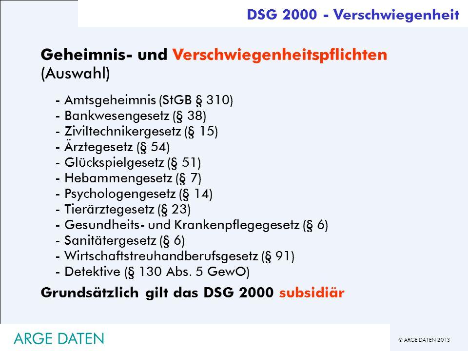 © ARGE DATEN 2013 ARGE DATEN DSG 2000 - Verschwiegenheit Geheimnis- und Verschwiegenheitspflichten (Auswahl) - Amtsgeheimnis (StGB § 310) - Bankweseng
