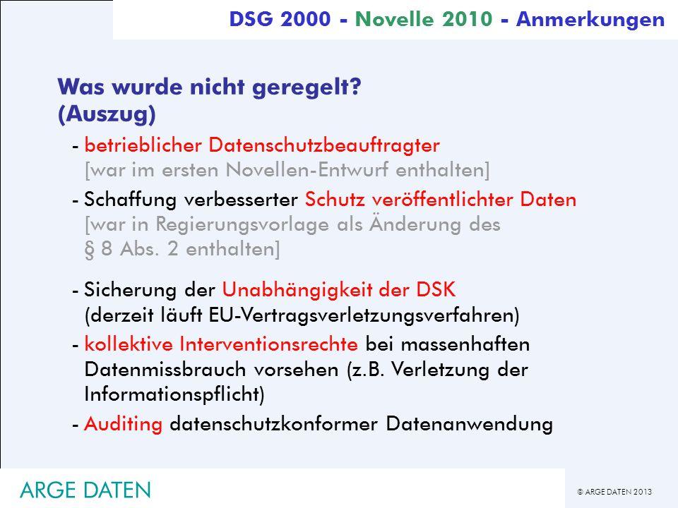 © ARGE DATEN 2013 ARGE DATEN DSG 2000 - Novelle 2010 - Anmerkungen Was wurde nicht geregelt? (Auszug) -betrieblicher Datenschutzbeauftragter [war im e