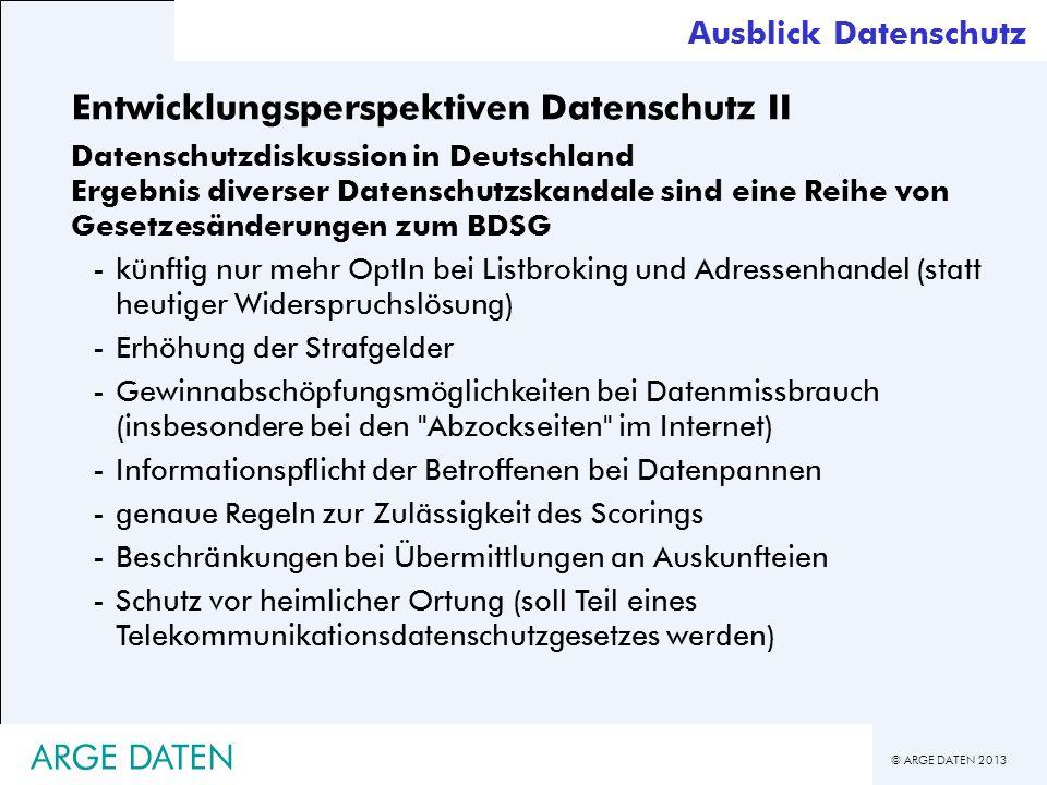 © ARGE DATEN 2013 ARGE DATEN Entwicklungsperspektiven Datenschutz II Datenschutzdiskussion in Deutschland Ergebnis diverser Datenschutzskandale sind e