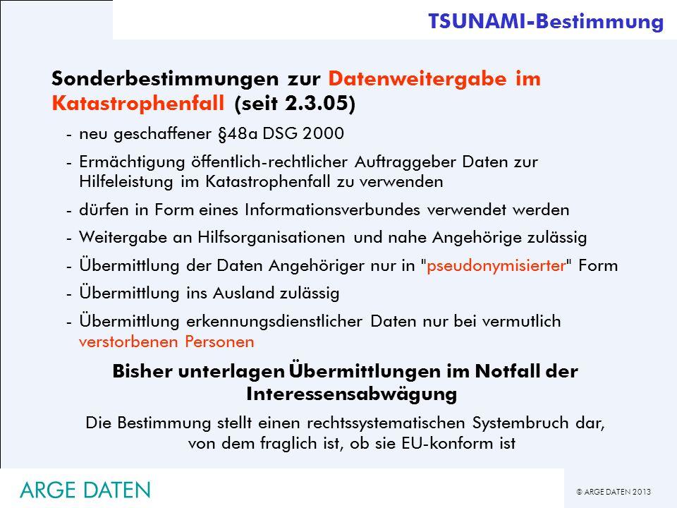 © ARGE DATEN 2013 ARGE DATEN TSUNAMI-Bestimmung Sonderbestimmungen zur Datenweitergabe im Katastrophenfall (seit 2.3.05) -neu geschaffener §48a DSG 20