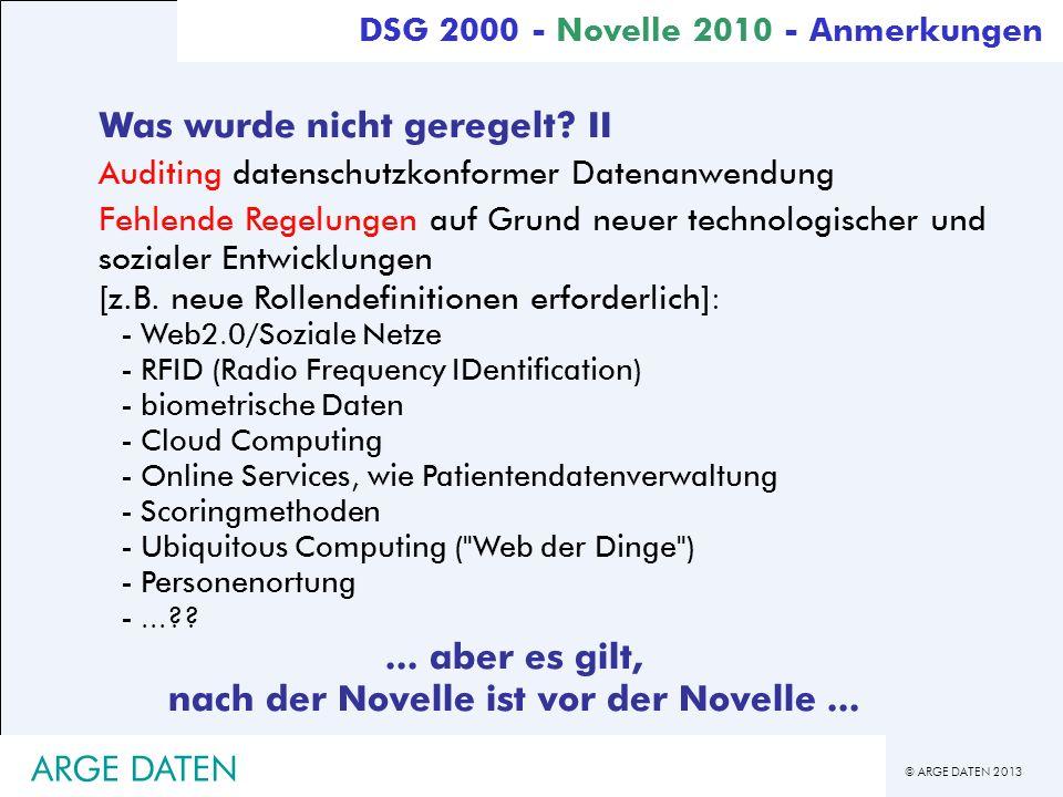 © ARGE DATEN 2013 ARGE DATEN DSG 2000 - Novelle 2010 - Anmerkungen Was wurde nicht geregelt? II Auditing datenschutzkonformer Datenanwendung Fehlende