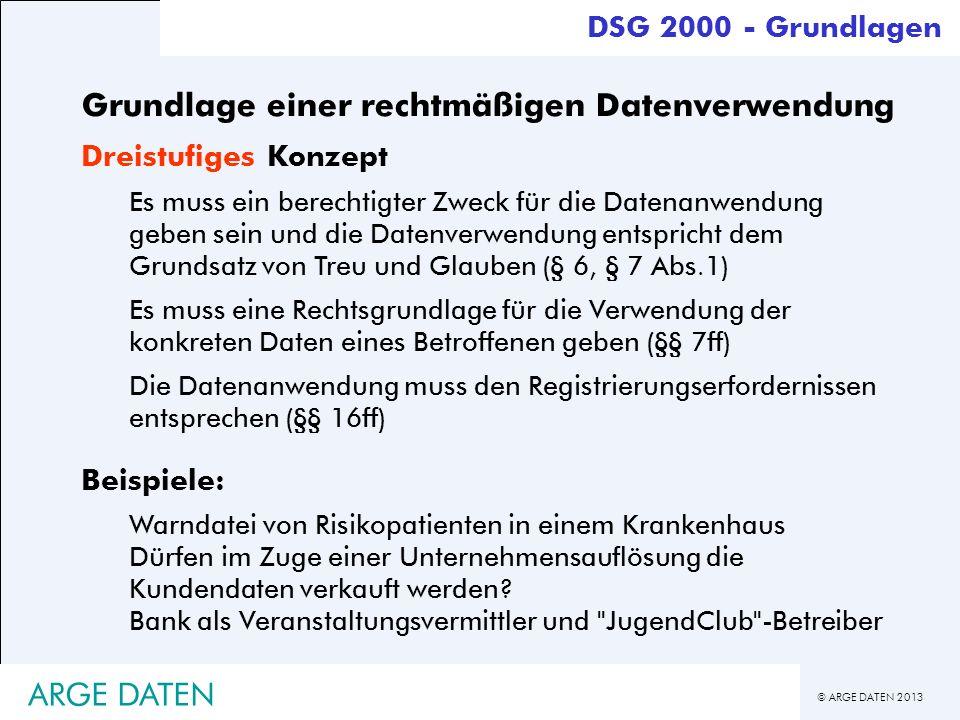© ARGE DATEN 2013 ARGE DATEN Grundlage einer rechtmäßigen Datenverwendung Dreistufiges Konzept Es muss ein berechtigter Zweck für die Datenanwendung g