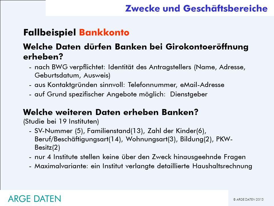 © ARGE DATEN 2013 ARGE DATEN Zwecke und Geschäftsbereiche Fallbeispiel Bankkonto Welche Daten dürfen Banken bei Girokontoeröffnung erheben? -nach BWG
