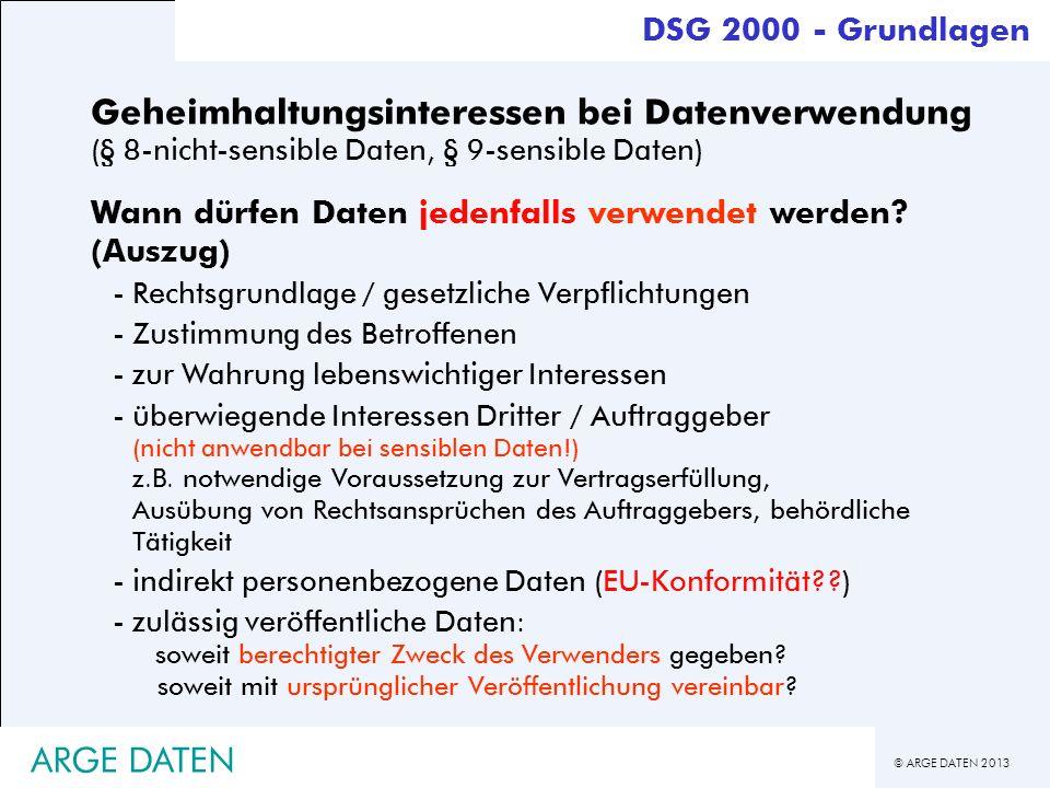 © ARGE DATEN 2013 Geheimhaltungsinteressen bei Datenverwendung (§ 8-nicht-sensible Daten, § 9-sensible Daten) Wann dürfen Daten jedenfalls verwendet w