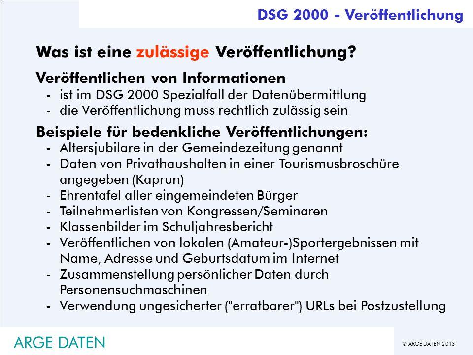 © ARGE DATEN 2013 ARGE DATEN Was ist eine zulässige Veröffentlichung? Veröffentlichen von Informationen -ist im DSG 2000 Spezialfall der Datenübermitt