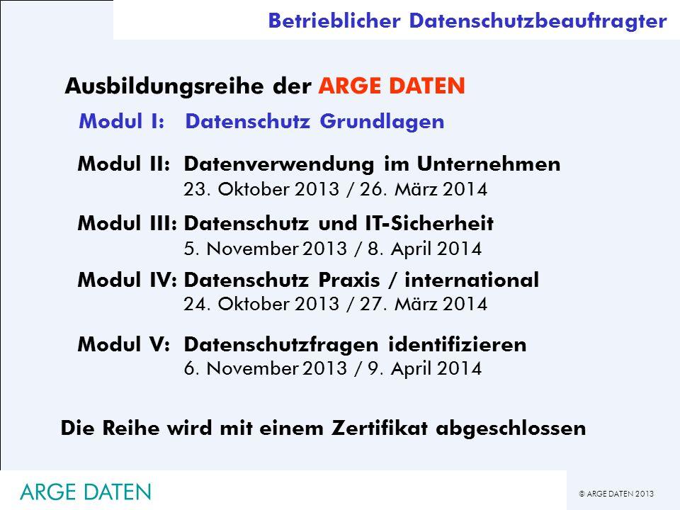 © ARGE DATEN 2013 ARGE DATEN Betrieblicher Datenschutzbeauftragter Ausbildungsreihe der ARGE DATEN Modul I:Datenschutz Grundlagen Modul IV:Datenschutz