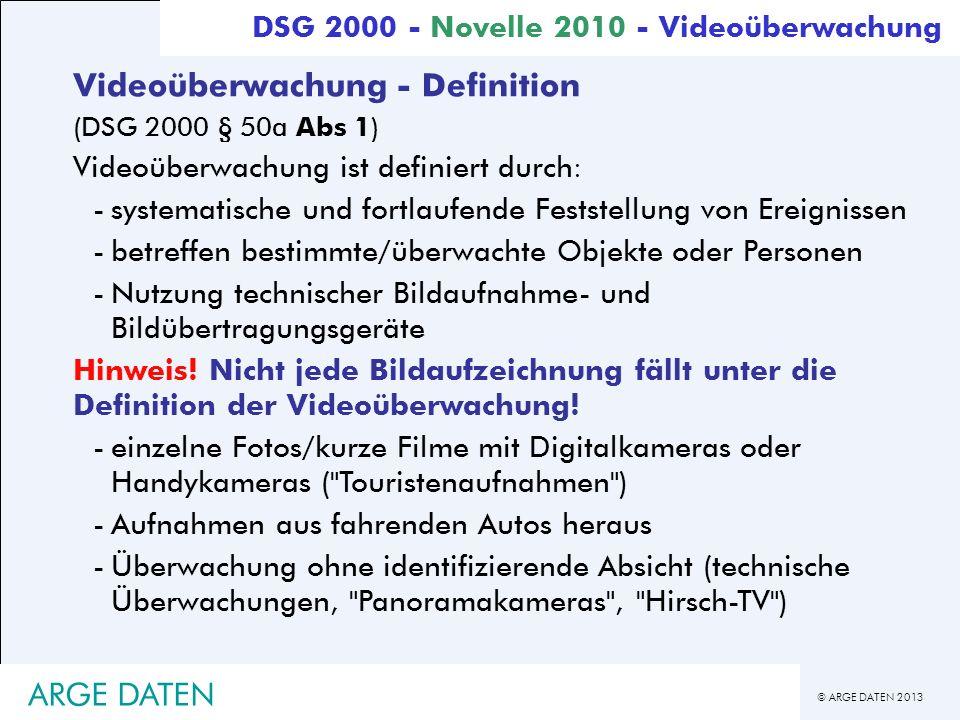 © ARGE DATEN 2013 ARGE DATEN Videoüberwachung - Definition (DSG 2000 § 50a Abs 1) Videoüberwachung ist definiert durch: -systematische und fortlaufend