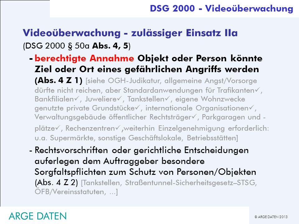 © ARGE DATEN 2013 ARGE DATEN Videoüberwachung - zulässiger Einsatz IIa (DSG 2000 § 50a Abs. 4, 5) -berechtigte Annahme Objekt oder Person könnte Ziel