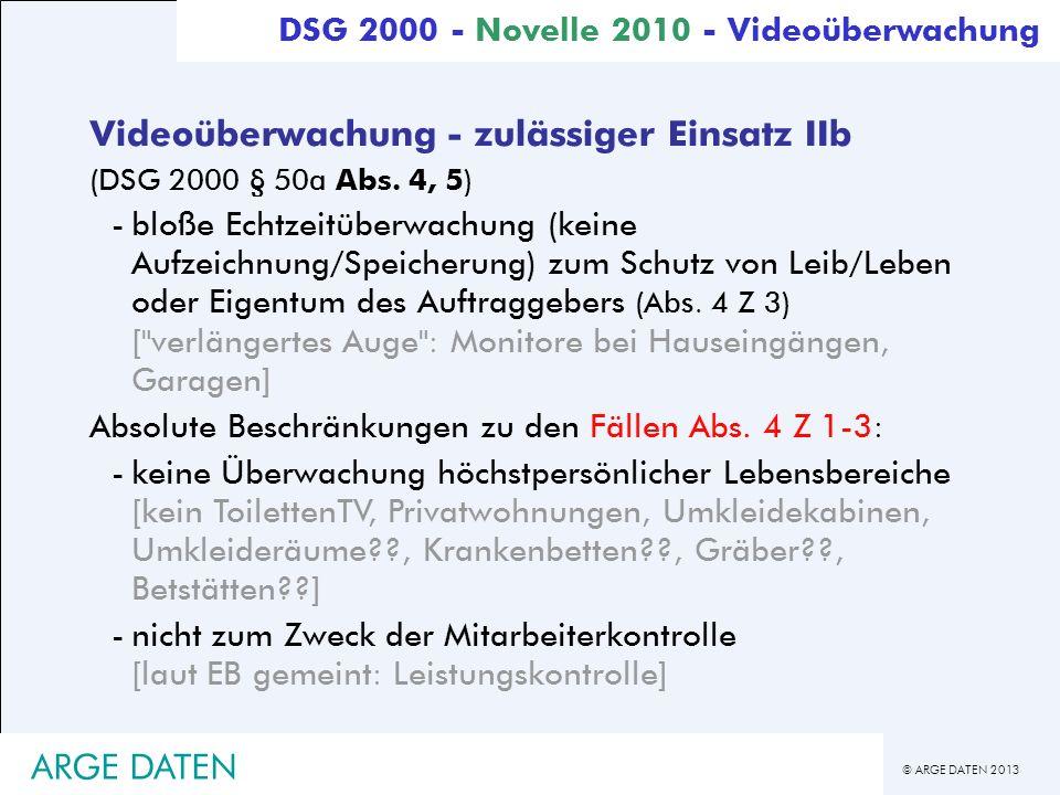 © ARGE DATEN 2013 ARGE DATEN Videoüberwachung - zulässiger Einsatz IIb (DSG 2000 § 50a Abs. 4, 5) -bloße Echtzeitüberwachung (keine Aufzeichnung/Speic
