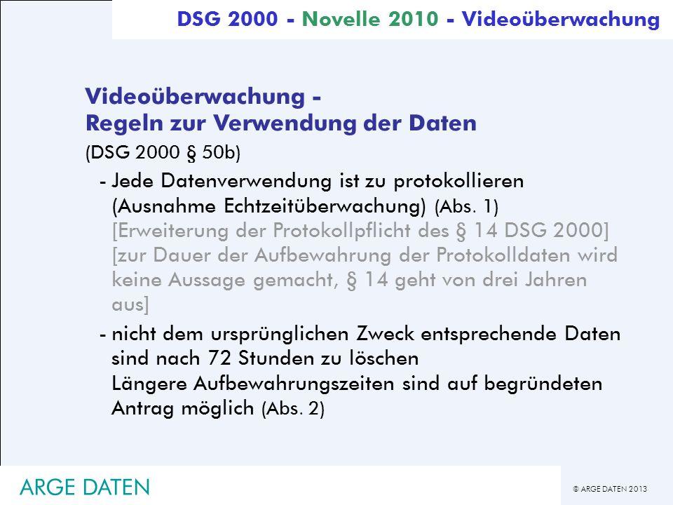 © ARGE DATEN 2013 ARGE DATEN Videoüberwachung - Regeln zur Verwendung der Daten (DSG 2000 § 50b) -Jede Datenverwendung ist zu protokollieren (Ausnahme