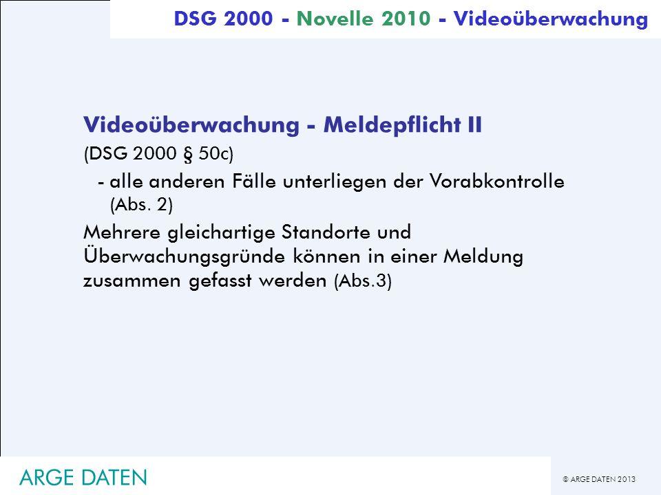 © ARGE DATEN 2013 ARGE DATEN Videoüberwachung - Meldepflicht II (DSG 2000 § 50c) -alle anderen Fälle unterliegen der Vorabkontrolle (Abs. 2) Mehrere g