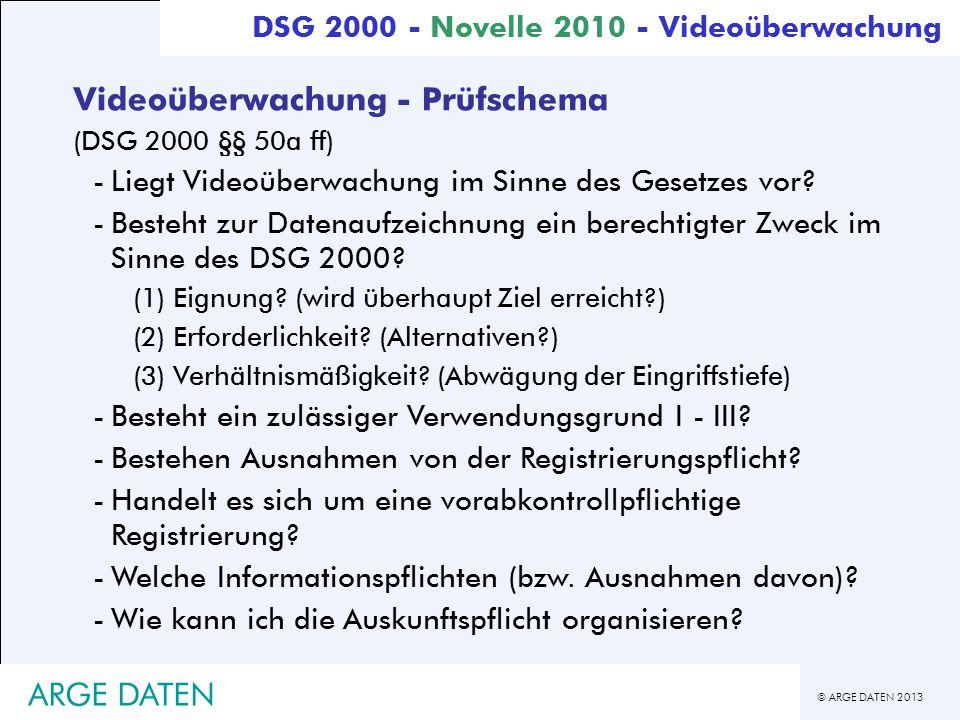 © ARGE DATEN 2013 ARGE DATEN Videoüberwachung - Prüfschema (DSG 2000 §§ 50a ff) -Liegt Videoüberwachung im Sinne des Gesetzes vor? -Besteht zur Datena