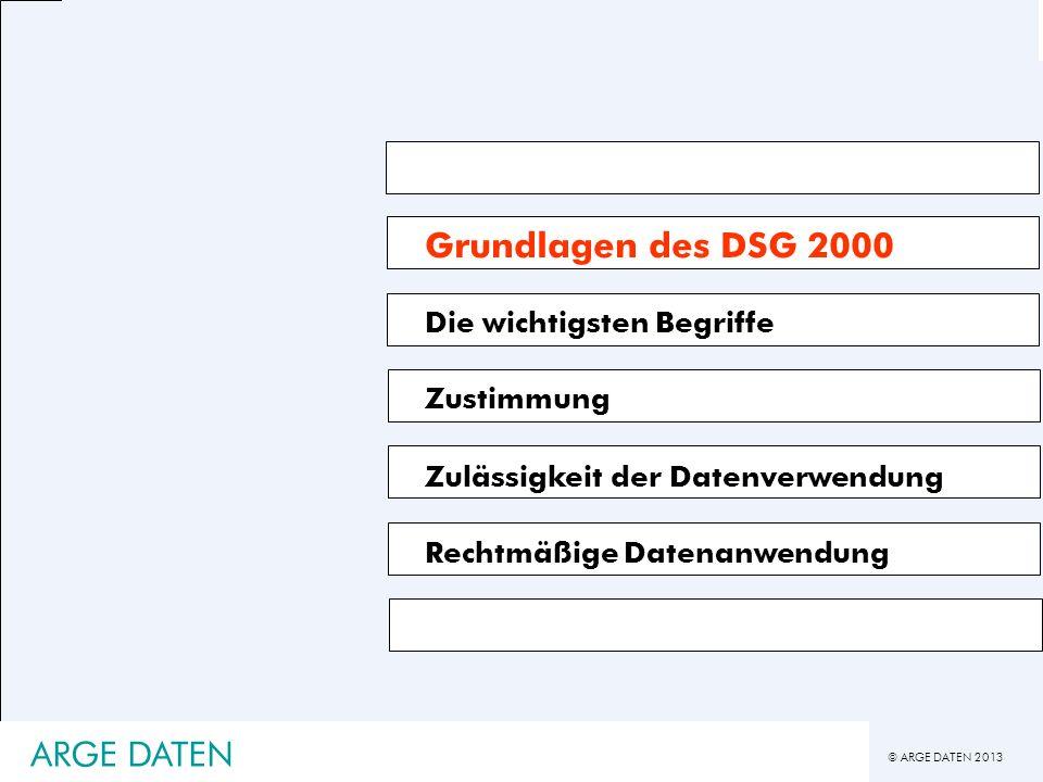 © ARGE DATEN 2013 ARGE DATEN Grundlagen des DSG 2000 Die wichtigsten Begriffe Zustimmung Zulässigkeit der Datenverwendung Rechtmäßige Datenanwendung