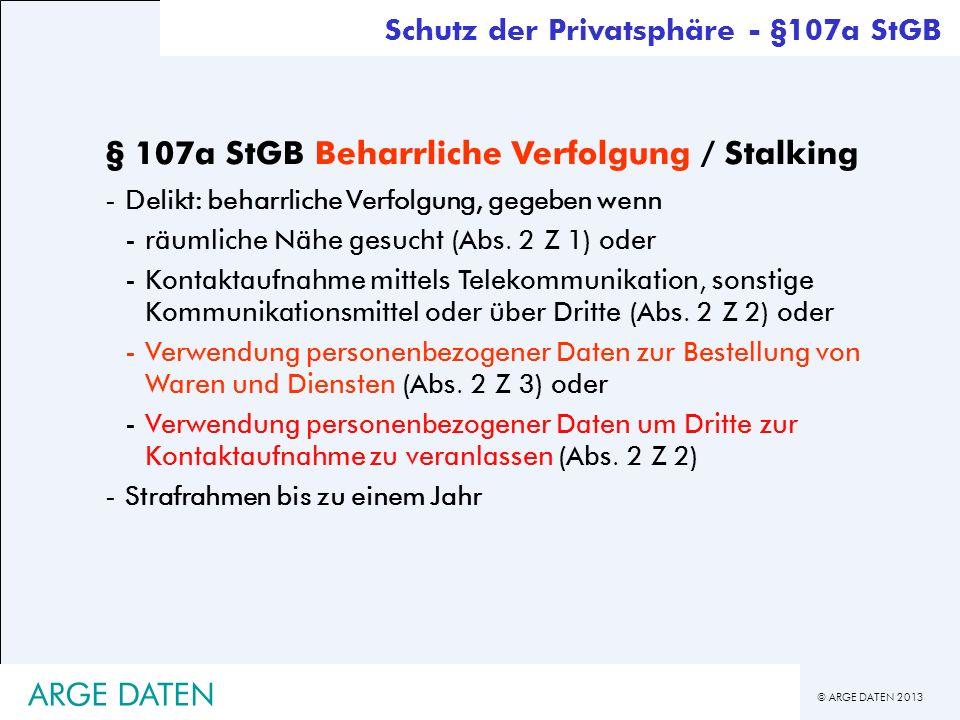 © ARGE DATEN 2013 ARGE DATEN § 107a StGB Beharrliche Verfolgung / Stalking -Delikt: beharrliche Verfolgung, gegeben wenn -räumliche Nähe gesucht (Abs.