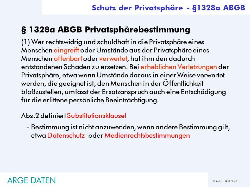 © ARGE DATEN 2013 ARGE DATEN § 1328a ABGB Privatsphärebestimmung (1) Wer rechtswidrig und schuldhaft in die Privatsphäre eines Menschen eingreift oder