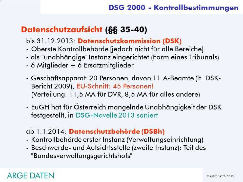 © ARGE DATEN 2013 ARGE DATEN Datenschutzaufsicht (§§ 35-40) bis 31.12.2013: Datenschutzkommission (DSK) -Oberste Kontrollbehörde [jedoch nicht für all