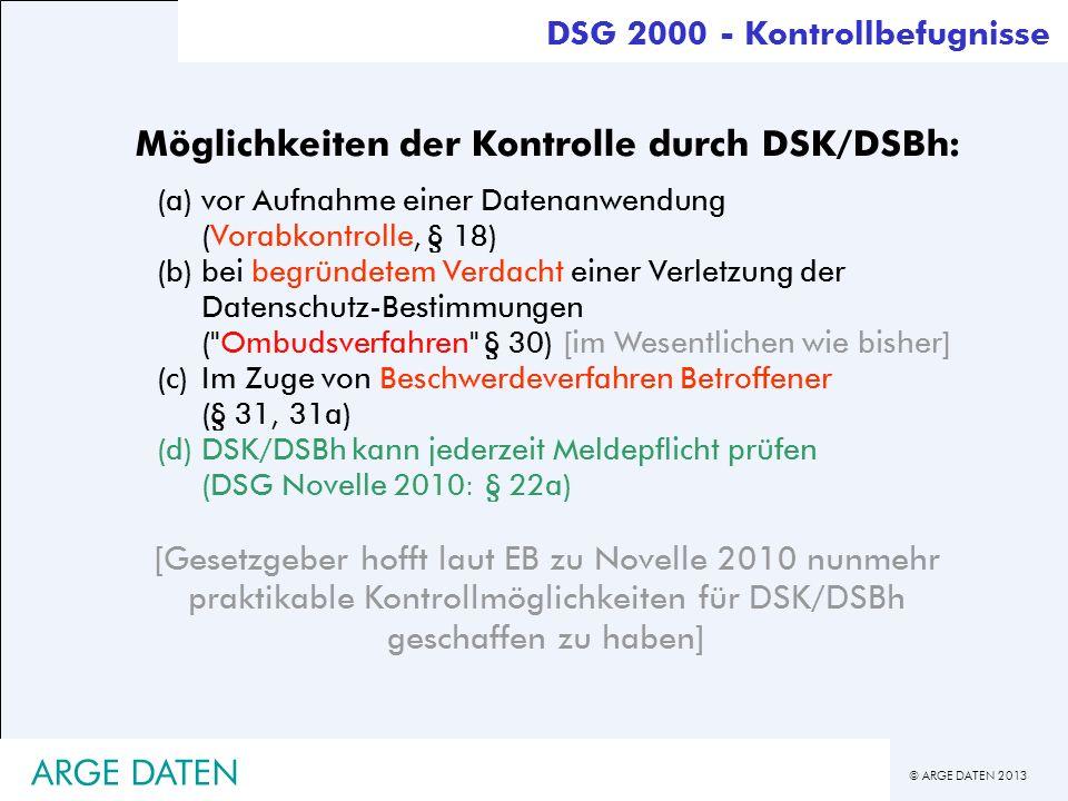 © ARGE DATEN 2013 ARGE DATEN DSG 2000 - Kontrollbefugnisse Möglichkeiten der Kontrolle durch DSK/DSBh: (a)vor Aufnahme einer Datenanwendung (Vorabkont