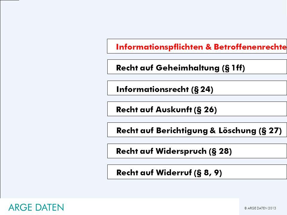 © ARGE DATEN 2013 ARGE DATEN Informationspflichten & Betroffenenrechte Recht auf Geheimhaltung (§ 1ff) Recht auf Auskunft (§ 26) Recht auf Berichtigun