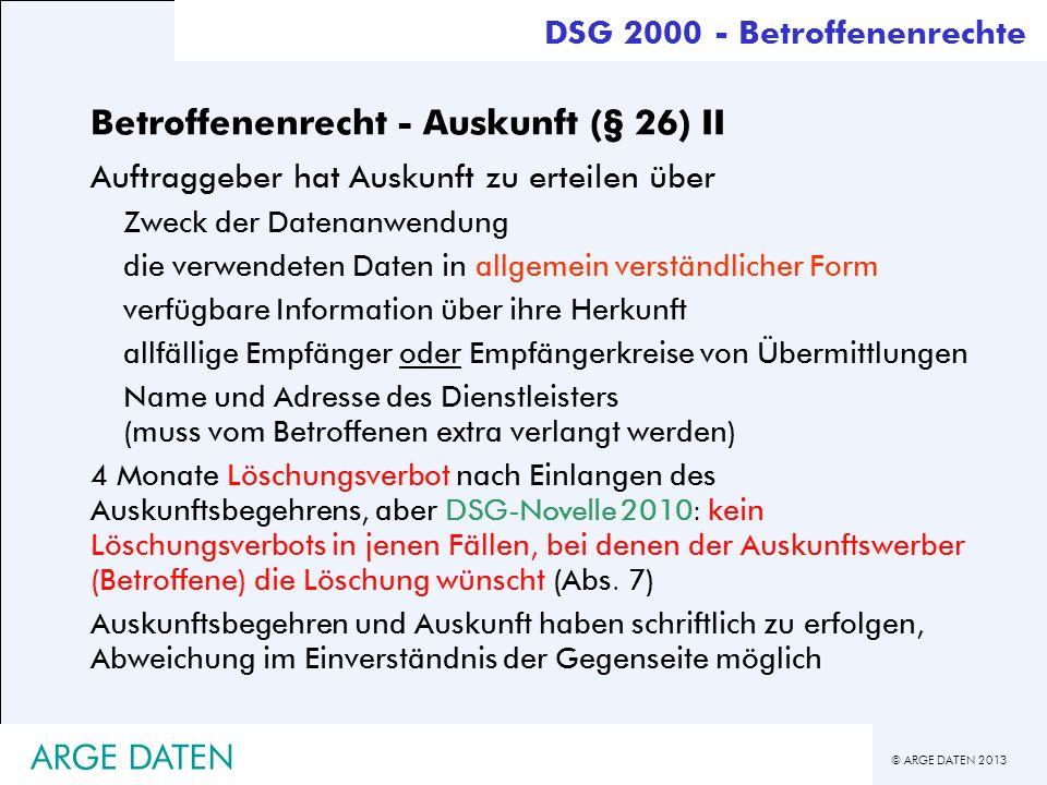 © ARGE DATEN 2013 ARGE DATEN Betroffenenrecht - Auskunft (§ 26) II Auftraggeber hat Auskunft zu erteilen über Zweck der Datenanwendung die verwendeten