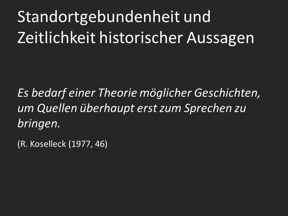 Standortgebundenheit und Zeitlichkeit historischer Aussagen Es bedarf einer Theorie möglicher Geschichten, um Quellen überhaupt erst zum Sprechen zu bringen.