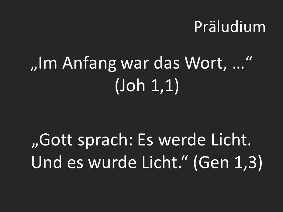 Präludium Im Anfang war das Wort, … (Joh 1,1) Gott sprach: Es werde Licht.