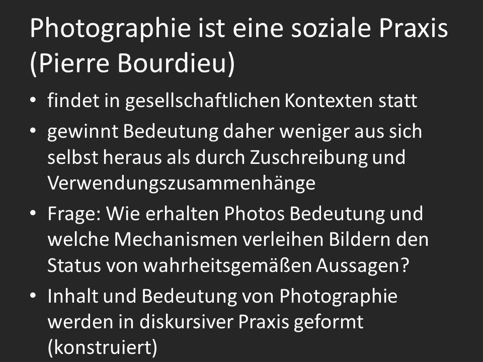 Photographie ist eine soziale Praxis (Pierre Bourdieu) findet in gesellschaftlichen Kontexten statt gewinnt Bedeutung daher weniger aus sich selbst heraus als durch Zuschreibung und Verwendungszusammenhänge Frage: Wie erhalten Photos Bedeutung und welche Mechanismen verleihen Bildern den Status von wahrheitsgemäßen Aussagen.