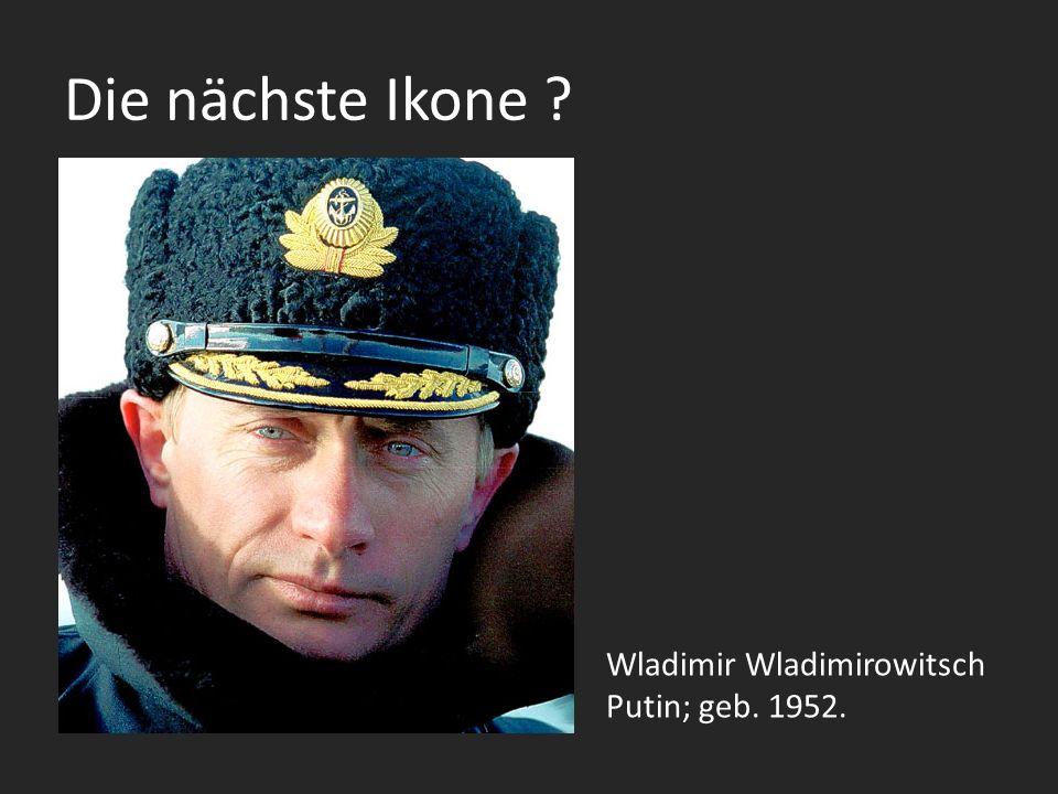 Die nächste Ikone ? Wladimir Wladimirowitsch Putin; geb. 1952.