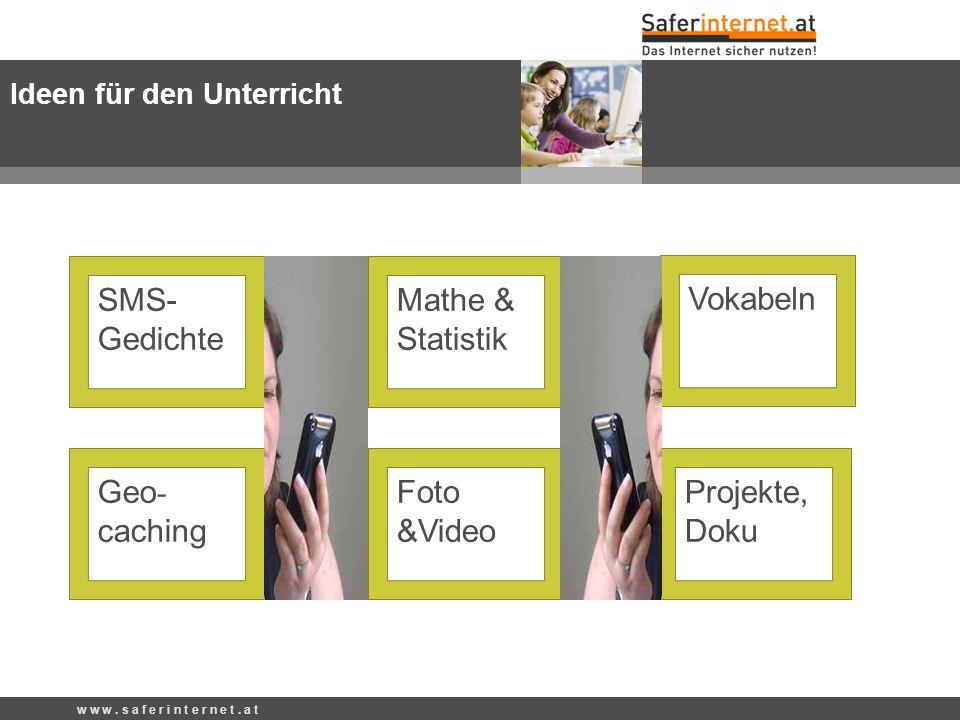 w w w. s a f e r i n t e r n e t. a t SMS- Gedichte Mathe & Statistik Foto &Video Projekte, Doku Vokabeln Geo - caching Ideen für den Unterricht