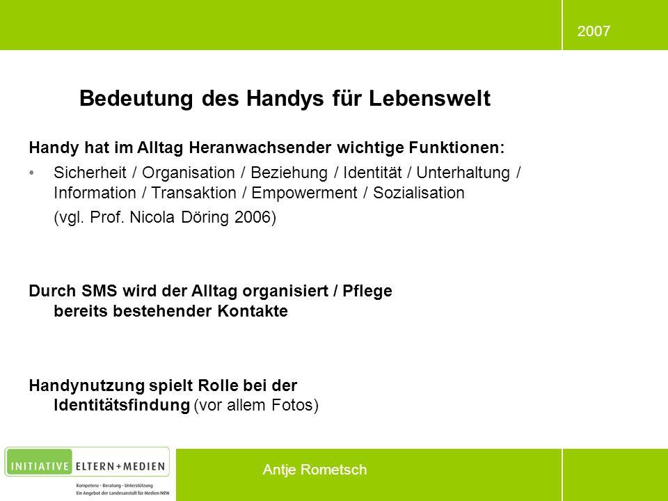 2007 Antje Rometsch Bedeutung des Handys für Lebenswelt Handy hat im Alltag Heranwachsender wichtige Funktionen: Sicherheit / Organisation / Beziehung