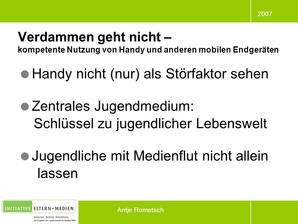 2007 Antje Rometsch Handy nicht (nur) als Störfaktor sehen Zentrales Jugendmedium: Schlüssel zu jugendlicher Lebenswelt Jugendliche mit Medienflut nic