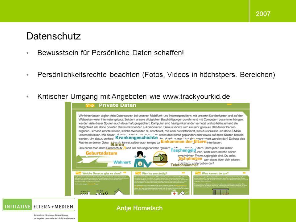 2007 Antje Rometsch Bewusstsein für Persönliche Daten schaffen! Persönlichkeitsrechte beachten (Fotos, Videos in höchstpers. Bereichen) Kritischer Umg