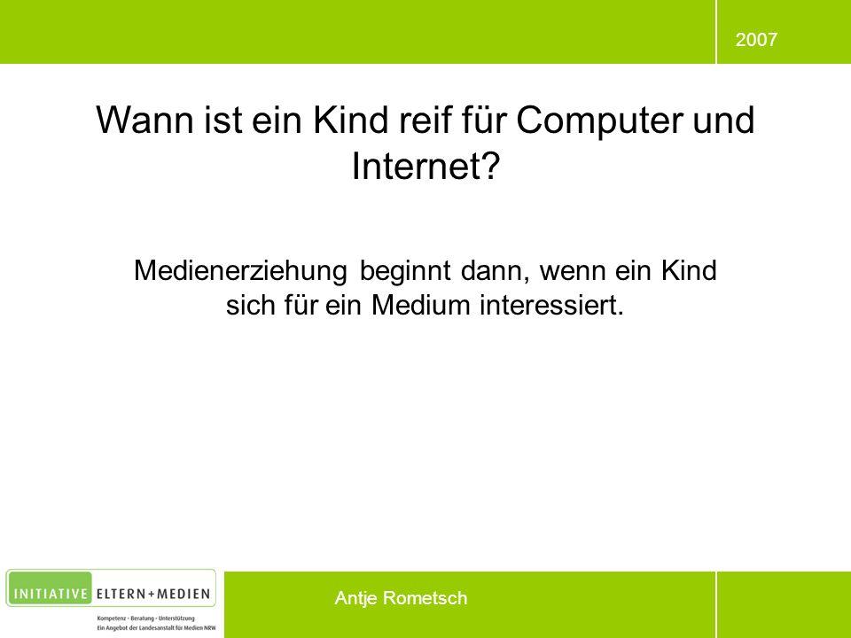 2007 Antje Rometsch Wann ist ein Kind reif für Computer und Internet? Medienerziehung beginnt dann, wenn ein Kind sich für ein Medium interessiert.