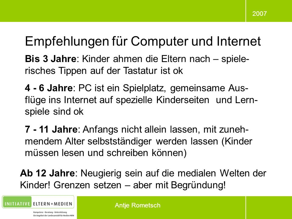2007 Antje Rometsch Empfehlungen für Computer und Internet Bis 3 Jahre: Kinder ahmen die Eltern nach – spiele- risches Tippen auf der Tastatur ist ok