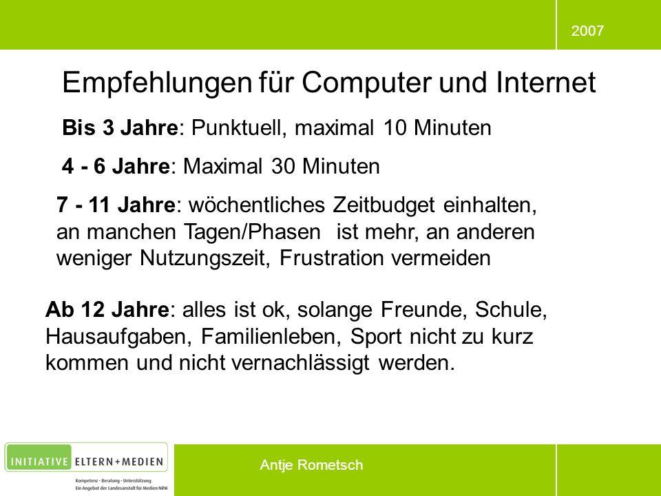 2007 Antje Rometsch Empfehlungen für Computer und Internet Bis 3 Jahre: Punktuell, maximal 10 Minuten 4 - 6 Jahre: Maximal 30 Minuten 7 - 11 Jahre: wö