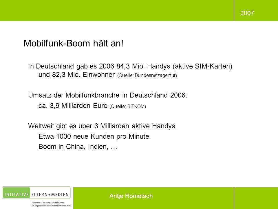 2007 Antje Rometsch Mobilfunk-Boom hält an! In Deutschland gab es 2006 84,3 Mio. Handys (aktive SIM-Karten) und 82,3 Mio. Einwohner (Quelle: Bundesnet