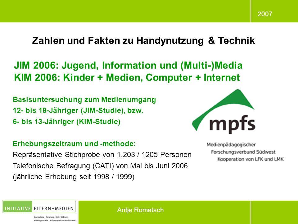 2007 Antje Rometsch Zahlen und Fakten zu Handynutzung & Technik JIM 2006: Jugend, Information und (Multi-)Media KIM 2006: Kinder + Medien, Computer +