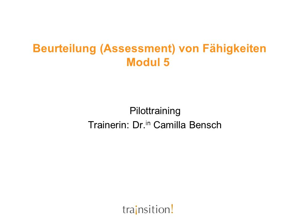 Beurteilung (Assessment) von Fähigkeiten Modul 5 Pilottraining Trainerin: Dr. in Camilla Bensch