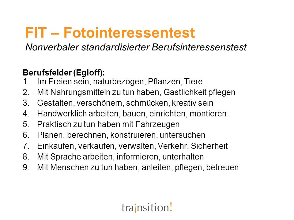 FIT – Fotointeressentest Nonverbaler standardisierter Berufsinteressenstest Berufsfelder (Egloff): 1.Im Freien sein, naturbezogen, Pflanzen, Tiere 2.M