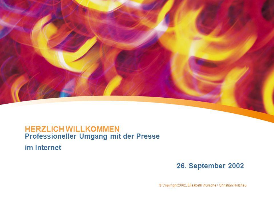 HERZLICH WILLKOMMEN Professioneller Umgang mit der Presse im Internet 26. September 2002 © Copyright 2002, Elisabeth Wursche / Christian Holzheu