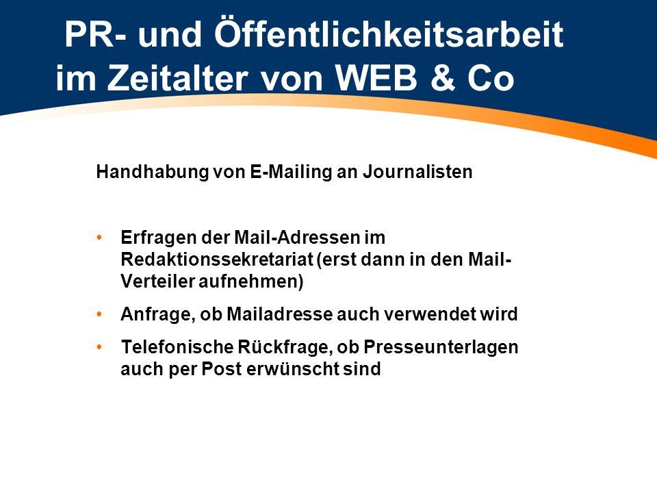 PR- und Öffentlichkeitsarbeit im Zeitalter von WEB & Co Das E-mail an den Journalisten Adresslisten unterdrücke (Adressen sind Ihr persönlicher Asset) Betreffzeile kurz und aussagekräftig verfassen (keine Romane) Attechments nur in gängigen Formaten abspeichern (Textbeilage nach Möglichkeit als RTF > immer lesbar) Inhalt: Das wichtigste zuerst Mails von der Größe so gering wie möglich halten (viele Netzwerke haben Megabite-Grenze)