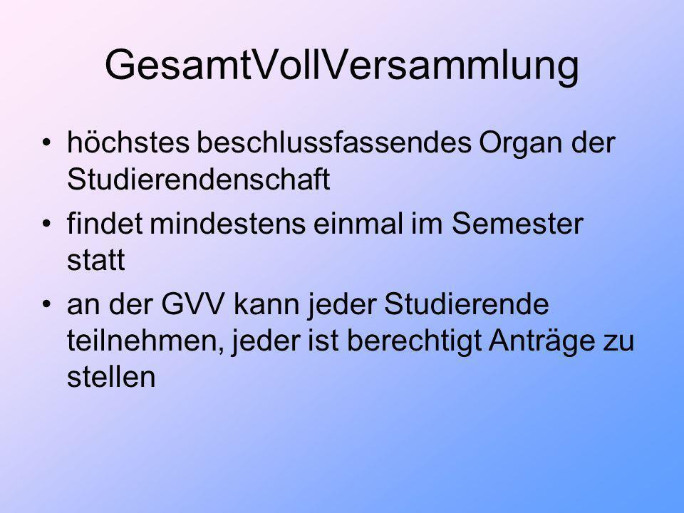 GesamtVollVersammlung höchstes beschlussfassendes Organ der Studierendenschaft findet mindestens einmal im Semester statt an der GVV kann jeder Studierende teilnehmen, jeder ist berechtigt Anträge zu stellen