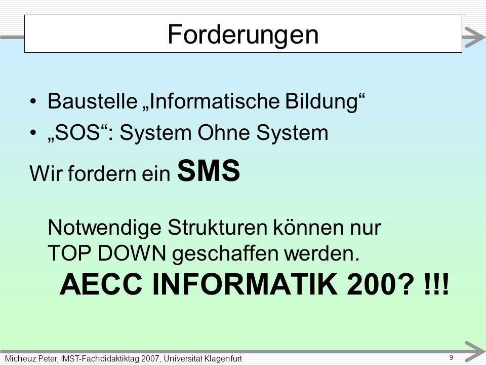 Micheuz Peter, IMST-Fachdidaktiktag 2007, Universität Klagenfurt 9 Baustelle Informatische Bildung SOS: System Ohne System Wir fordern ein SMS Notwendige Strukturen können nur TOP DOWN geschaffen werden.
