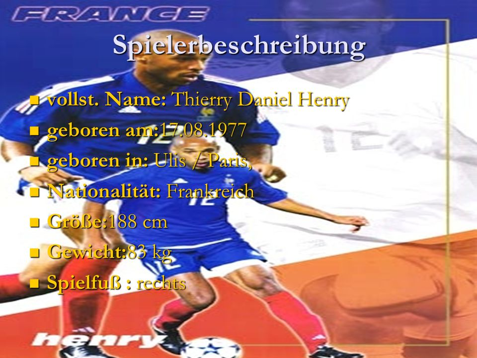 Spielerbeschreibung vollst. Name: Thierry Daniel Henry vollst. Name: Thierry Daniel Henry geboren am:17.08.1977 geboren am:17.08.1977 geboren in: Ulis