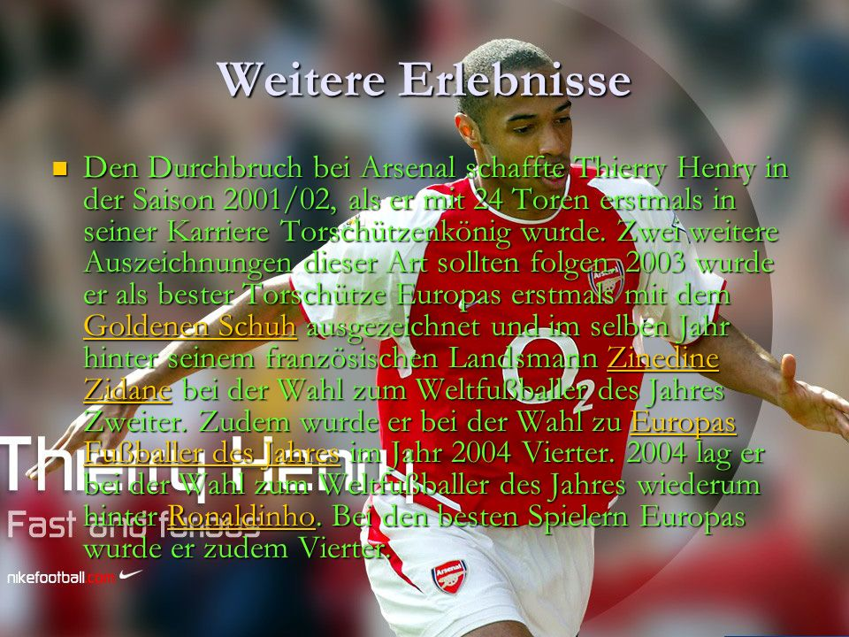 Weitere Erlebnisse Den Durchbruch bei Arsenal schaffte Thierry Henry in der Saison 2001/02, als er mit 24 Toren erstmals in seiner Karriere Torschütze