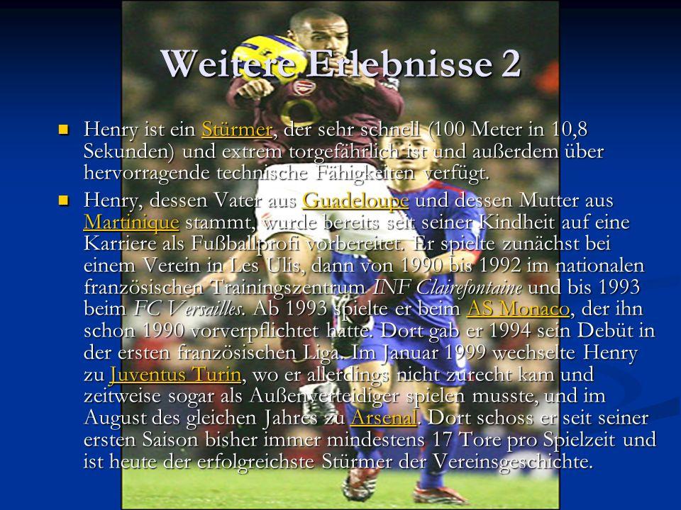 Weitere Erlebnisse 2 Henry ist ein Stürmer, der sehr schnell (100 Meter in 10,8 Sekunden) und extrem torgefährlich ist und außerdem über hervorragende technische Fähigkeiten verfügt.