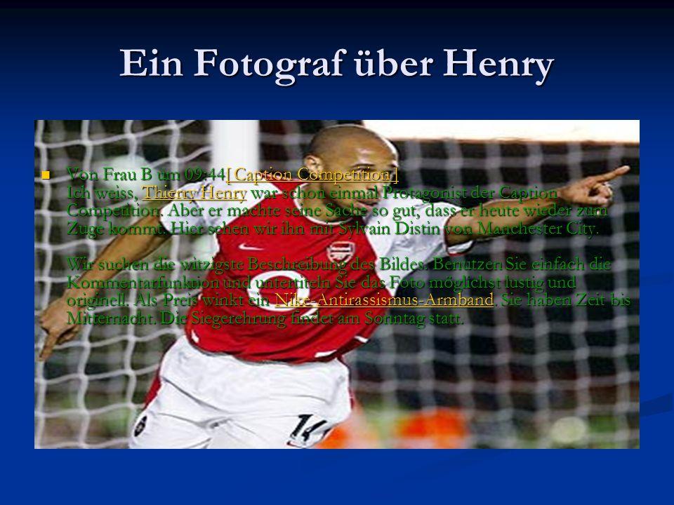 Ein Fotograf über Henry Von Frau B um 09:44[ Caption Competition ] Ich weiss, Thierry Henry war schon einmal Protagonist der Caption Competition. Aber