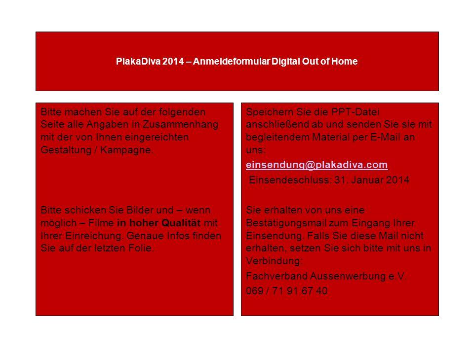 PlakaDiva 2014 – Anmeldeformular Digital Out of Home Bitte machen Sie auf der folgenden Seite alle Angaben in Zusammenhang mit der von Ihnen eingereichten Gestaltung / Kampagne.