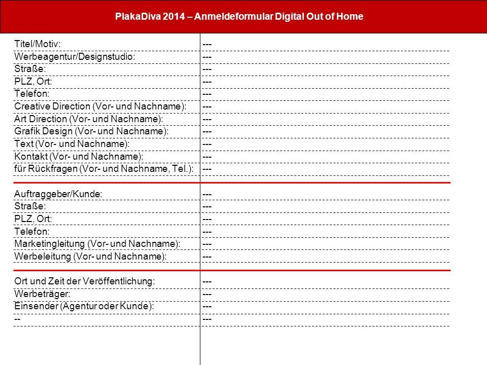 PlakaDiva 2014 – Anmeldeformular Digital Out of Home Titel/Motiv: Werbeagentur/Designstudio: Straße: PLZ, Ort: Telefon: Creative Direction (Vor- und Nachname): Art Direction (Vor- und Nachname): Grafik Design (Vor- und Nachname): Text (Vor- und Nachname): Kontakt (Vor- und Nachname): für Rückfragen (Vor- und Nachname, Tel.): Auftraggeber/Kunde: Straße: PLZ, Ort: Telefon: Marketingleitung (Vor- und Nachname): Werbeleitung (Vor- und Nachname): Ort und Zeit der Veröffentlichung: Werbeträger: Einsender (Agentur oder Kunde): -- ---