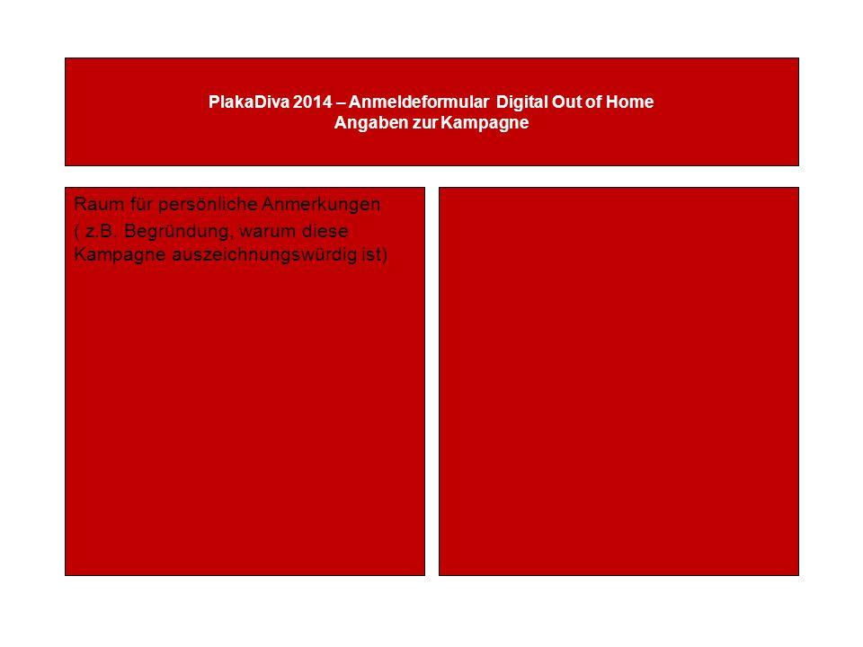 PlakaDiva 2014 – Anmeldeformular Digital Out of Home Angaben zur Kampagne Raum für persönliche Anmerkungen ( z.B.