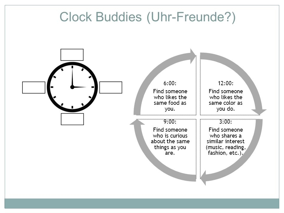 Clock Buddies (Uhr-Freunde?) 12:00: Find someone who likes the same color as you do. 3:00: Find someone who shares a similar interest (music, reading,